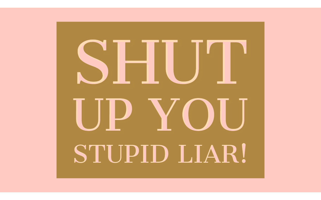 Shut up you Stupid Liar (fear)